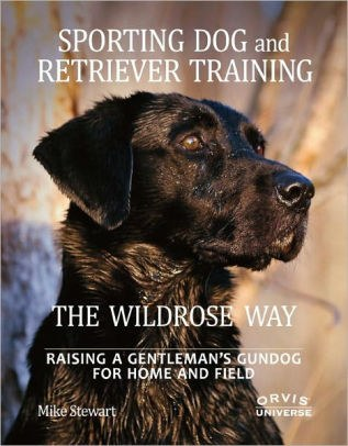 Sporting Dog and Retreiver Training The Wildrose Way by Mike Stewart.jpg